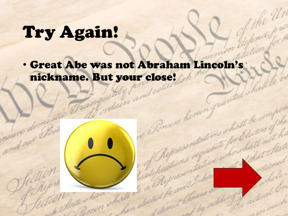 Question 4: What was Abraham Lincolns nickname? A.Great AbeGreat Abe B.Abe the GiantAbe the Giant C.Honest AbeHonest Abe