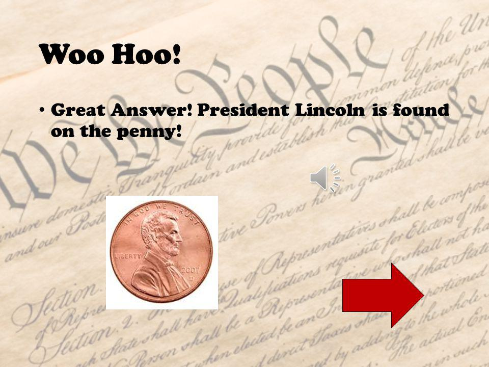 Nice Try! Abraham Lincoln is not the president found on the quarter. That is George Washington, our first president.