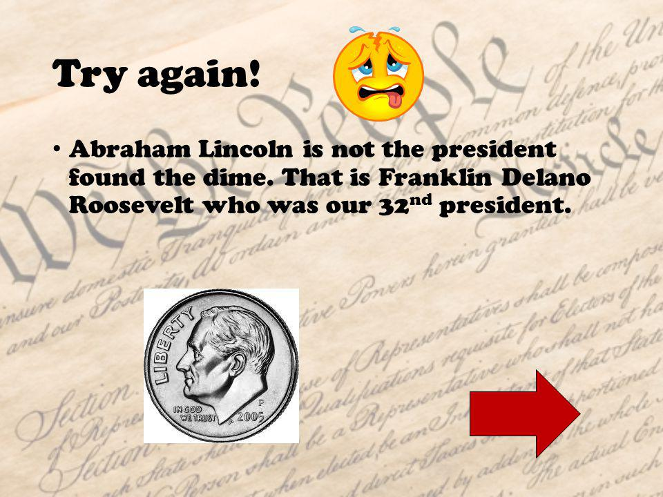 Woo Hoo! Great Answer! President Lincoln is found on the penny!