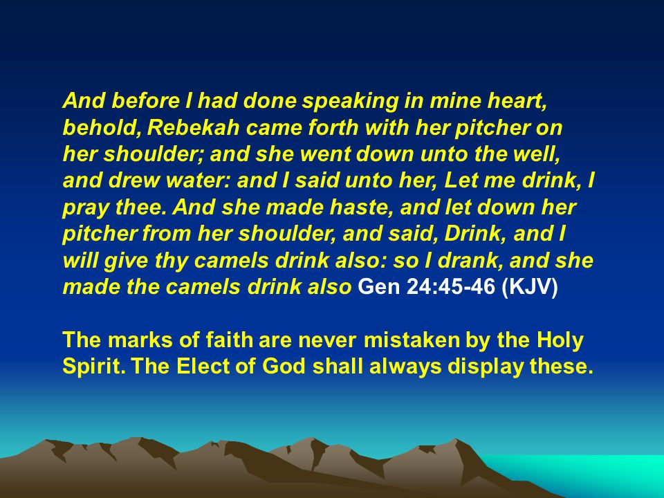 And before I had done speaking in mine heart, behold, Rebekah came forth with her pitcher on her shoulder; and she went down unto the well, and drew w