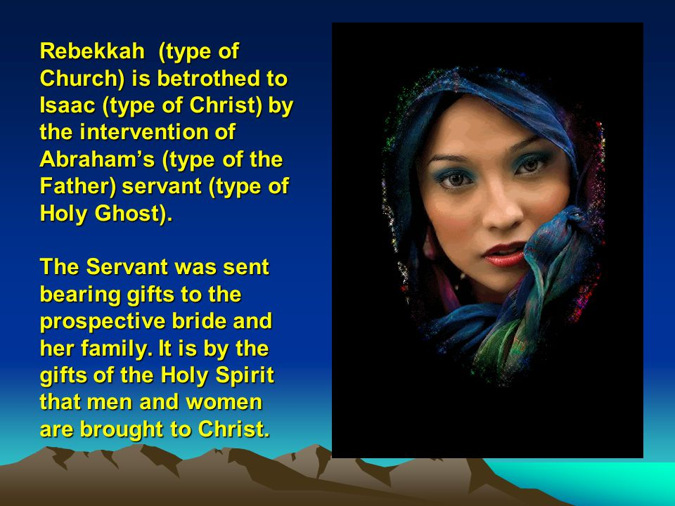 Rebekkah (type of Church) is betrothed to Isaac (type of Christ) by the intervention of Abrahams (type of the Father) servant (type of Holy Ghost). Th
