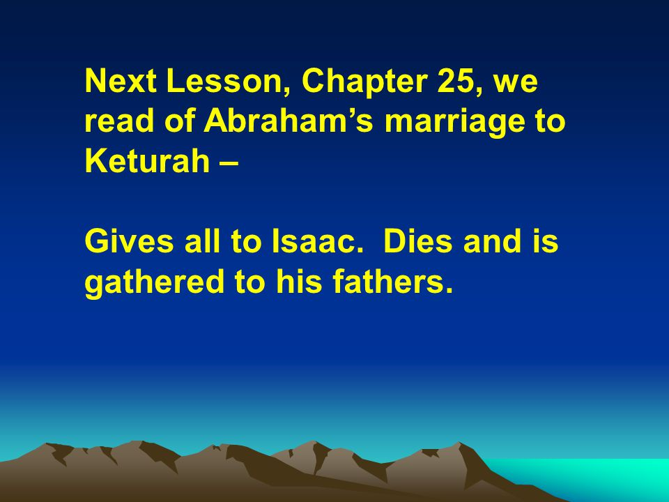 Next Lesson, Chapter 25, we read of Abrahams marriage to Keturah – Gives all to Isaac. Dies and is gathered to his fathers.
