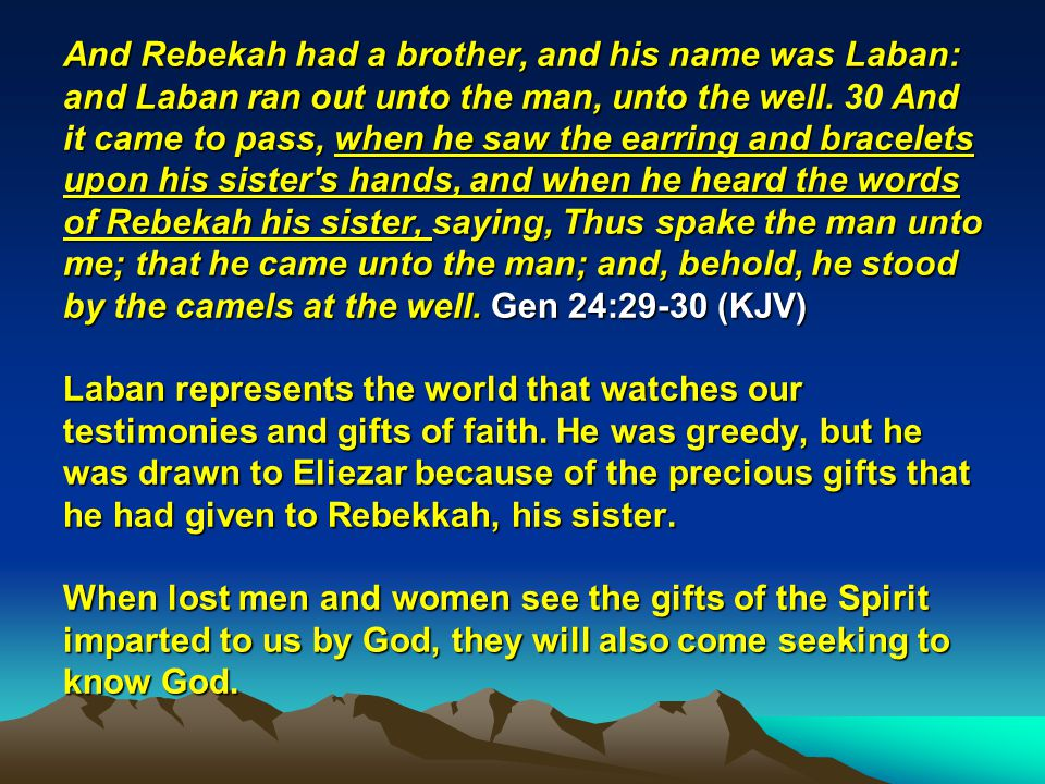 And Rebekah had a brother, and his name was Laban: and Laban ran out unto the man, unto the well. And it came to pass, when he saw the earring and bra