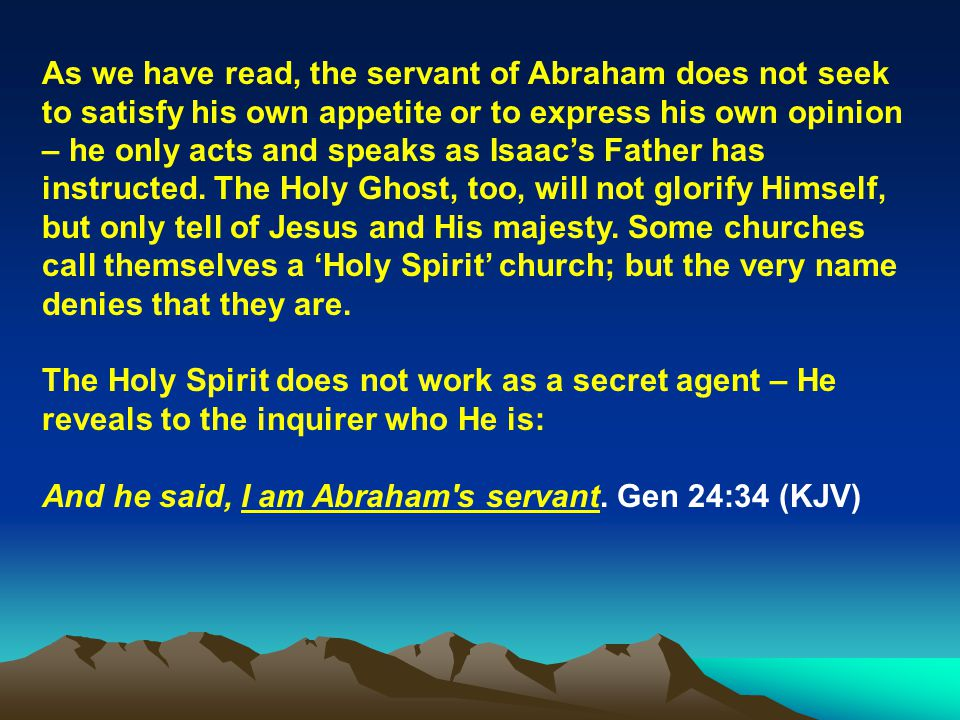 As we have read, the servant of Abraham does not seek to satisfy his own appetite or to express his own opinion – he only acts and speaks as Isaacs Fa