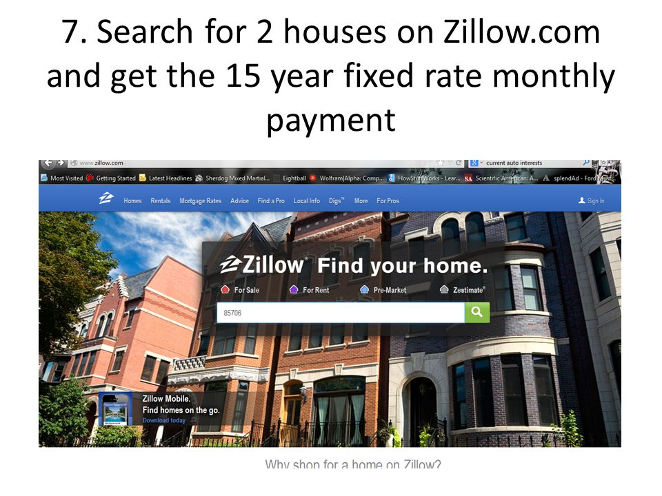 7. Search for 2 houses on Zillow.com and get the 15 year fixed rate monthly payment