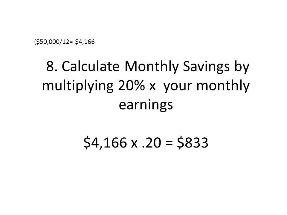 8. Calculate Monthly Savings by multiplying 20% x your monthly earnings $4,166 x.20 = $833 ($50,000/12= $4,166