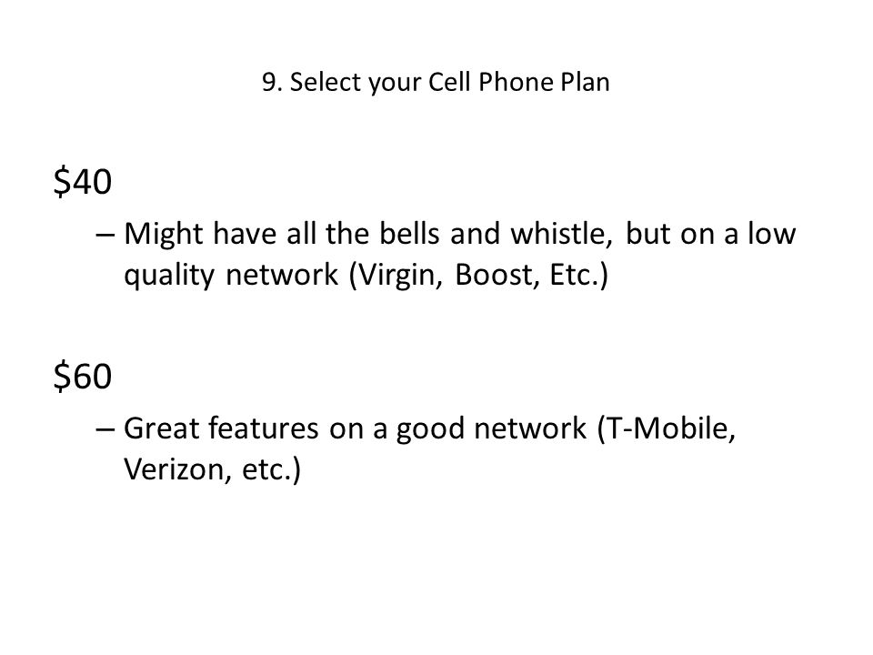 9. Select your Cell Phone Plan $40 – Might have all the bells and whistle, but on a low quality network (Virgin, Boost, Etc.) $60 – Great features on