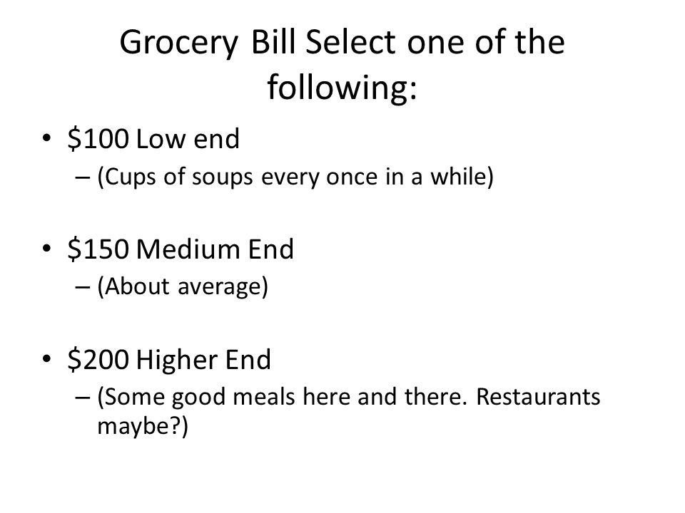 Grocery Bill Select one of the following: $100 Low end – (Cups of soups every once in a while) $150 Medium End – (About average) $200 Higher End – (Some good meals here and there.