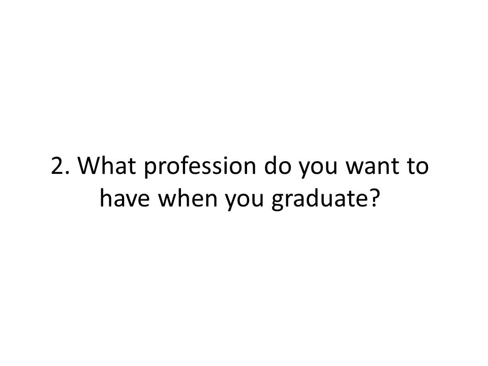 2. What profession do you want to have when you graduate