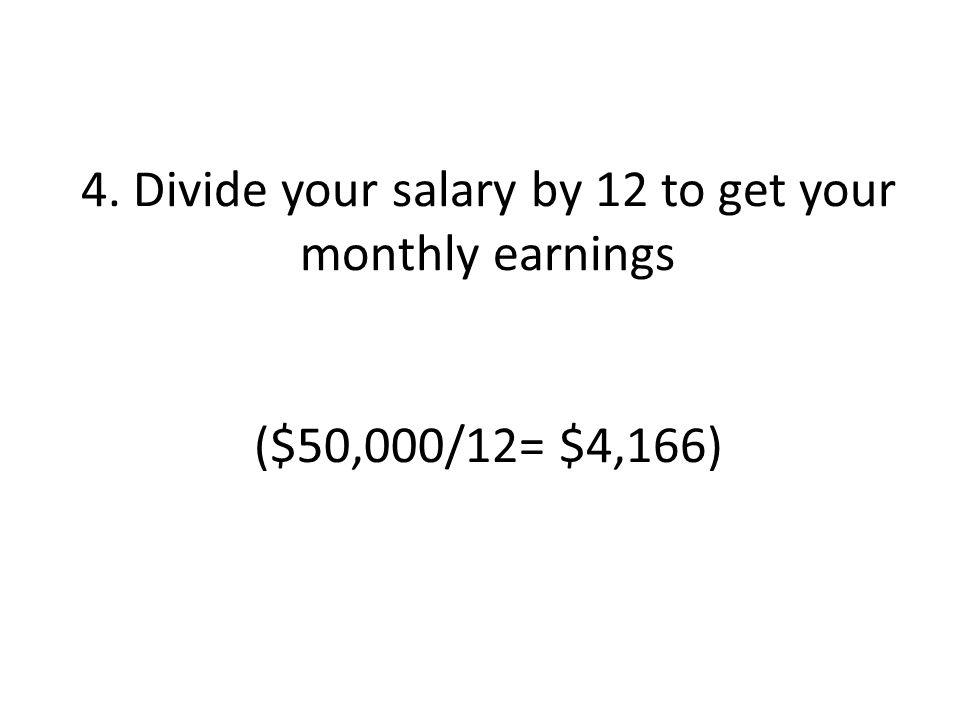 4. Divide your salary by 12 to get your monthly earnings ($50,000/12= $4,166)