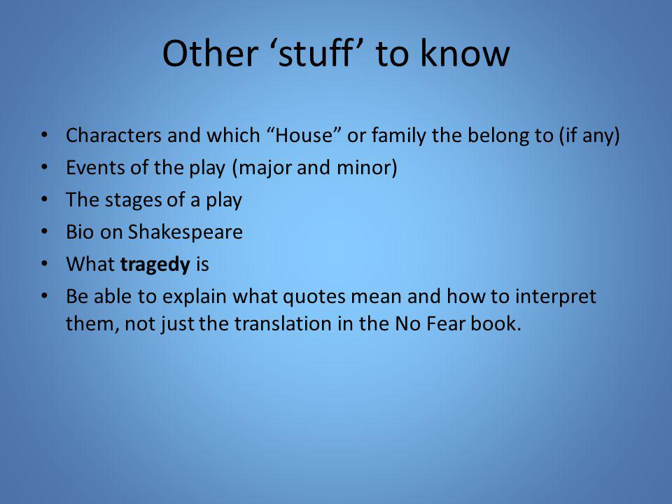 Other stuff to know Characters and which House or family the belong to (if any) Events of the play (major and minor) The stages of a play Bio on Shakespeare What tragedy is Be able to explain what quotes mean and how to interpret them, not just the translation in the No Fear book.
