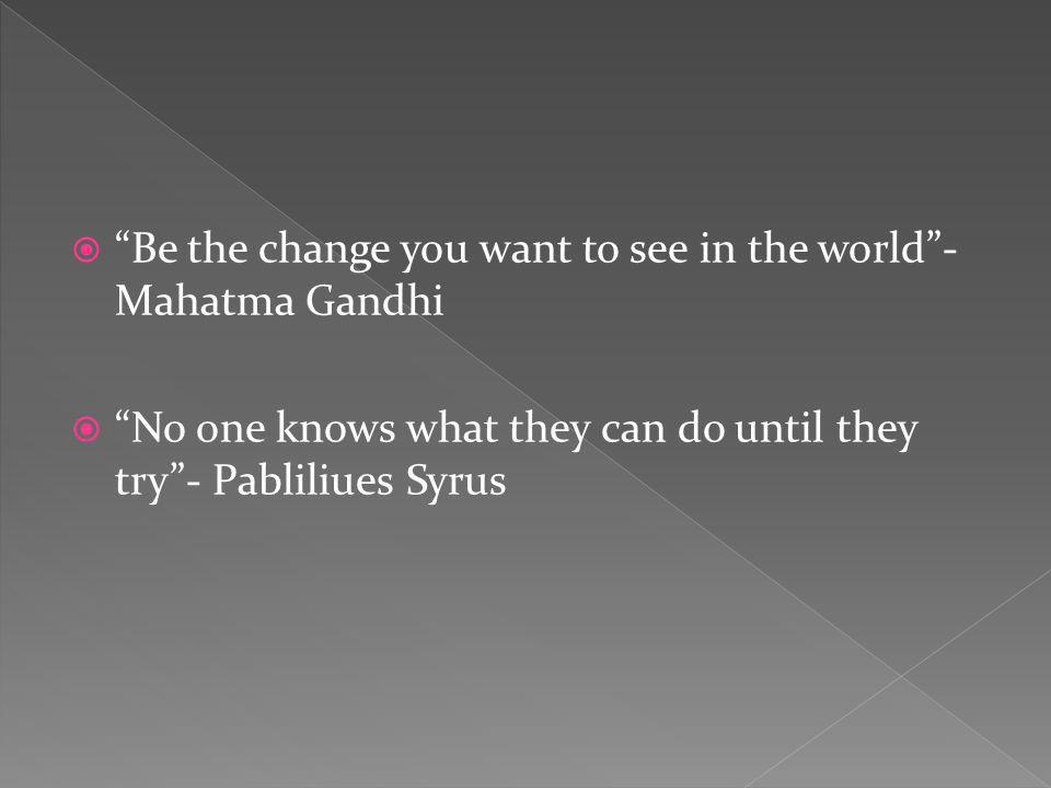 Be the change you want to see in the world- Mahatma Gandhi No one knows what they can do until they try- Pabliliues Syrus