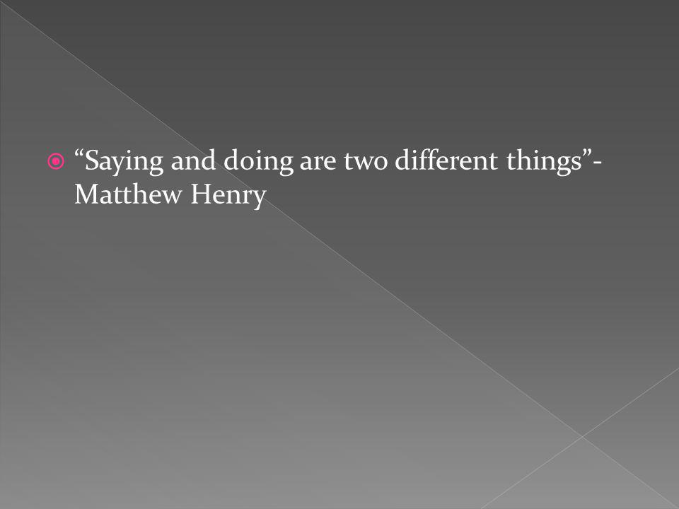 Saying and doing are two different things- Matthew Henry
