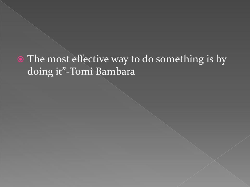 The most effective way to do something is by doing it-Tomi Bambara
