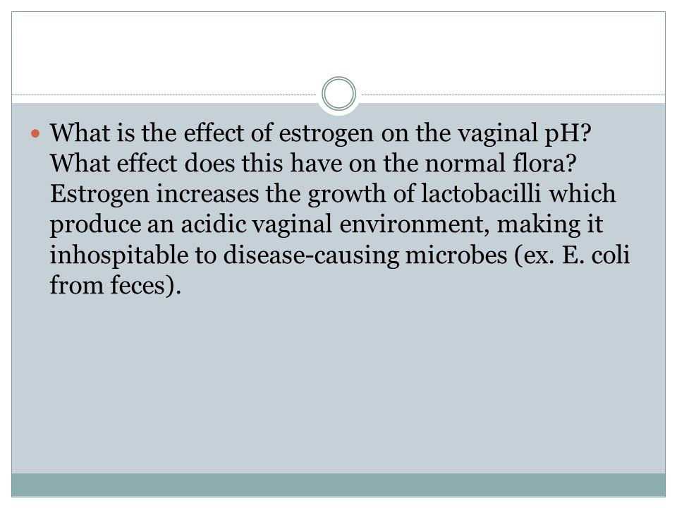 What is the effect of estrogen on the vaginal pH.What effect does this have on the normal flora.