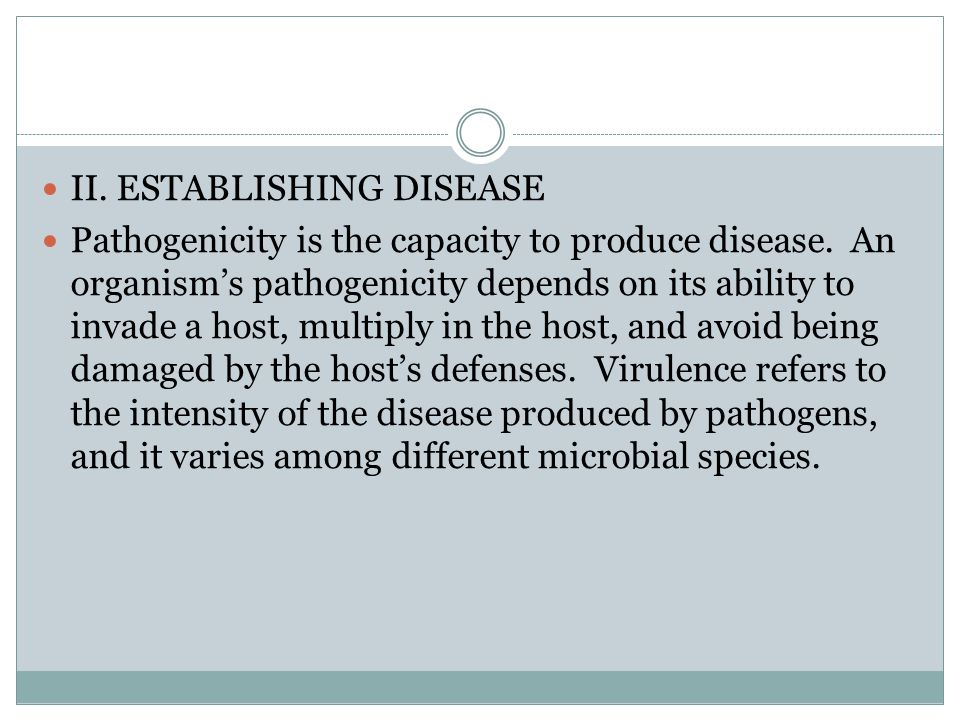 II. ESTABLISHING DISEASE Pathogenicity is the capacity to produce disease. An organisms pathogenicity depends on its ability to invade a host, multipl