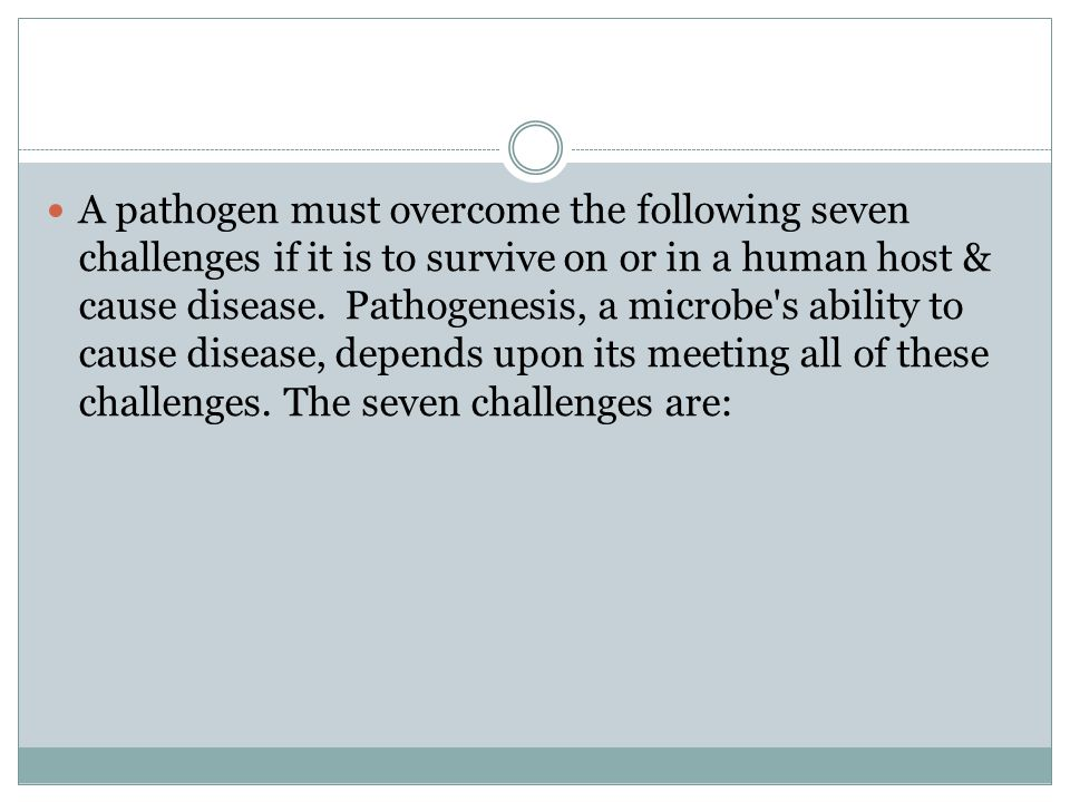A pathogen must overcome the following seven challenges if it is to survive on or in a human host & cause disease.