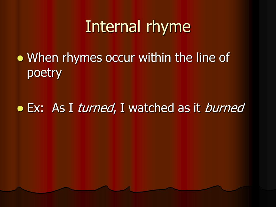 Internal rhyme When rhymes occur within the line of poetry When rhymes occur within the line of poetry Ex: As I turned, I watched as it burned Ex: As