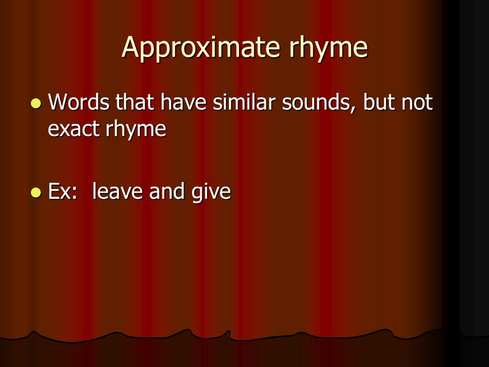 Approximate rhyme Words that have similar sounds, but not exact rhyme Words that have similar sounds, but not exact rhyme Ex: leave and give Ex: leave
