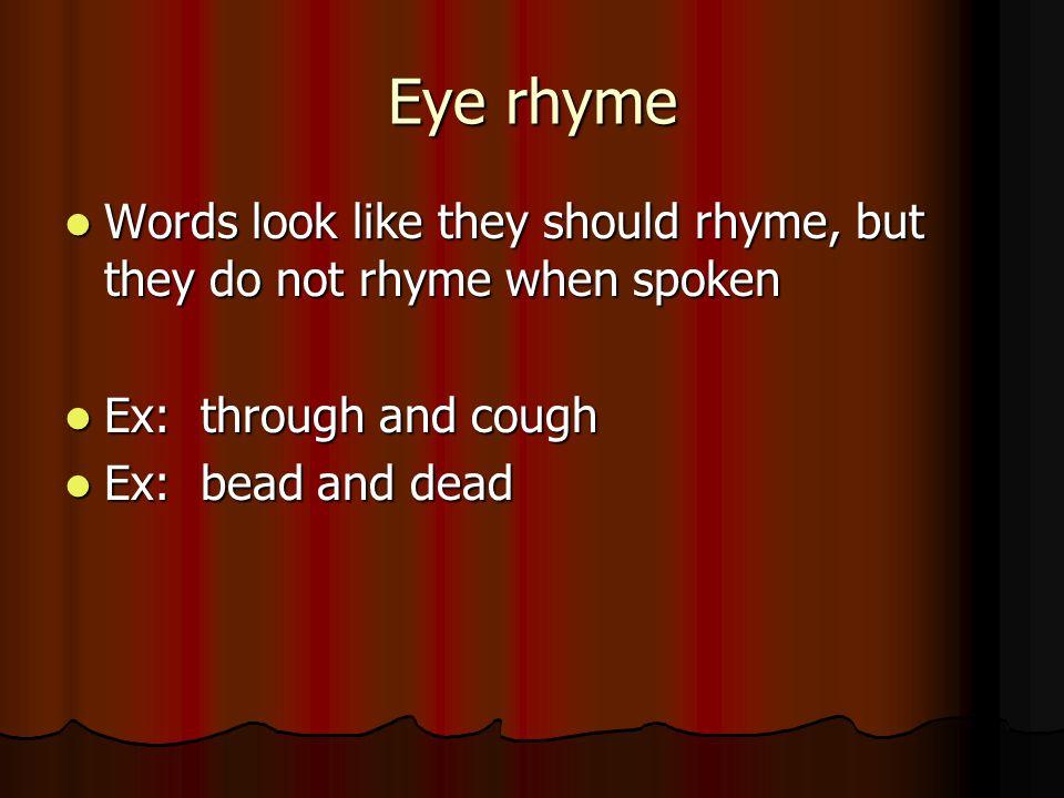 Eye rhyme Words look like they should rhyme, but they do not rhyme when spoken Words look like they should rhyme, but they do not rhyme when spoken Ex