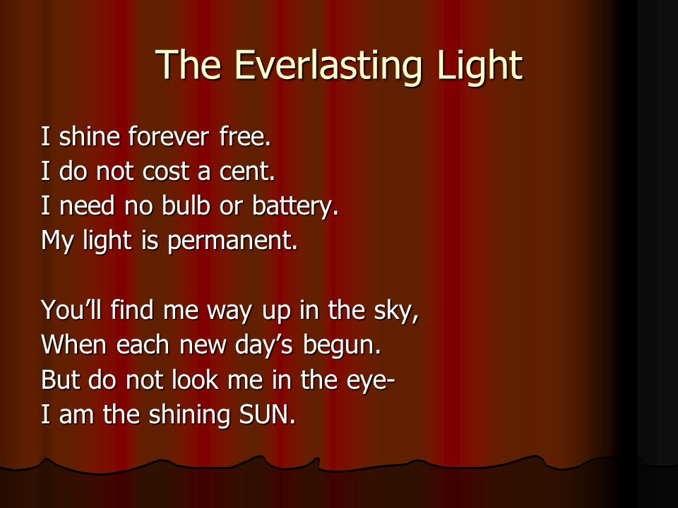The Everlasting Light I shine forever free. I do not cost a cent. I need no bulb or battery. My light is permanent. Youll find me way up in the sky, W