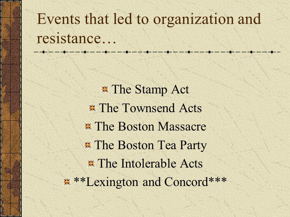 Events that led to organization and resistance… The Stamp Act The Townsend Acts The Boston Massacre The Boston Tea Party The Intolerable Acts **Lexington and Concord***