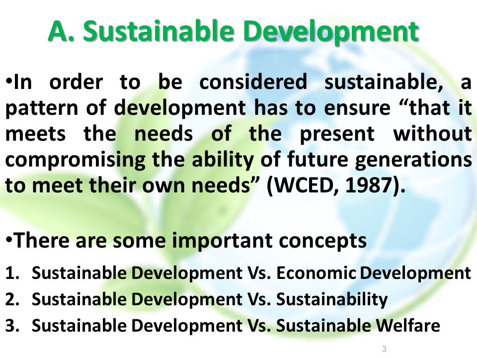 A. Sustainable Development In order to be considered sustainable, a pattern of development has to ensure that it meets the needs of the present withou
