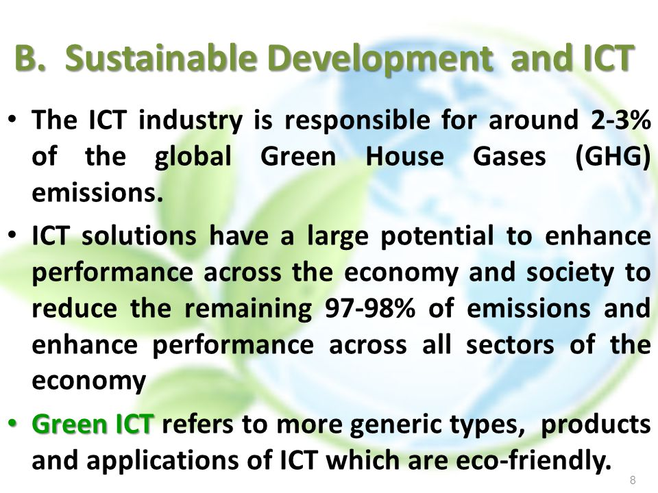 B. Sustainable Development and ICT The ICT industry is responsible for around 2-3% of the global Green House Gases (GHG) emissions. ICT solutions have