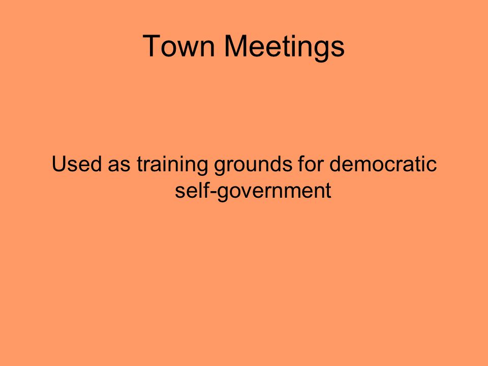 Town Meetings Used as training grounds for democratic self-government