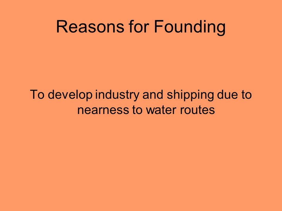 Reasons for Founding To develop industry and shipping due to nearness to water routes