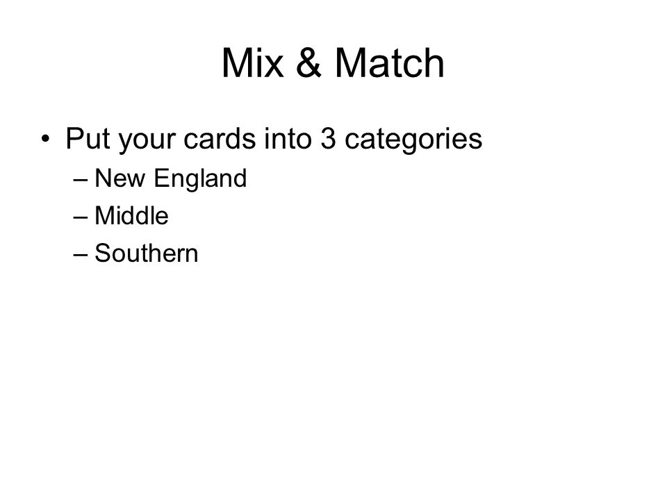 Mix & Match Put your cards into 3 categories –New England –Middle –Southern