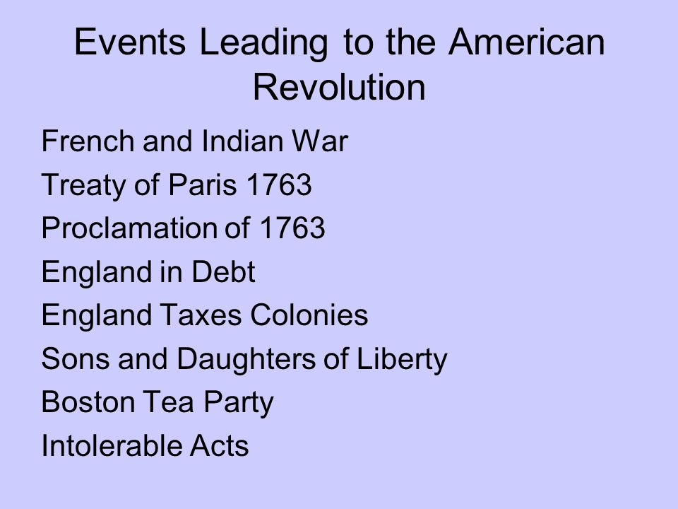 Events Leading to the American Revolution French and Indian War Treaty of Paris 1763 Proclamation of 1763 England in Debt England Taxes Colonies Sons