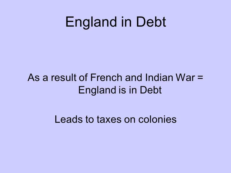 England in Debt As a result of French and Indian War = England is in Debt Leads to taxes on colonies