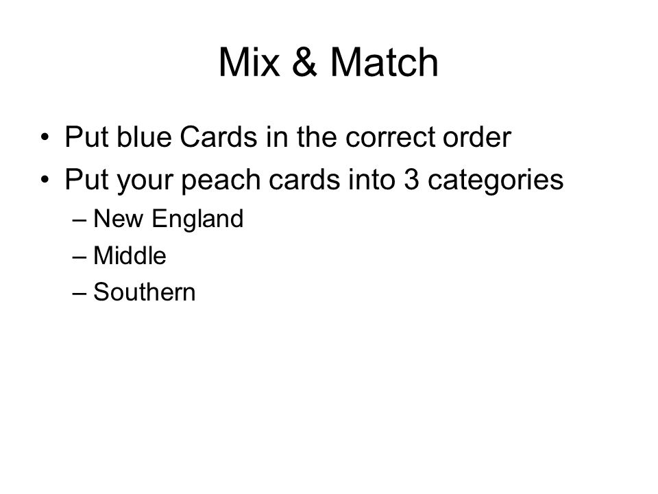 Mix & Match Put blue Cards in the correct order Put your peach cards into 3 categories –New England –Middle –Southern