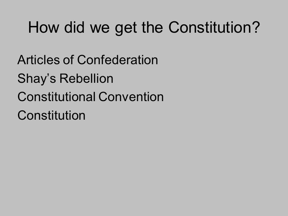 How did we get the Constitution? Articles of Confederation Shays Rebellion Constitutional Convention Constitution