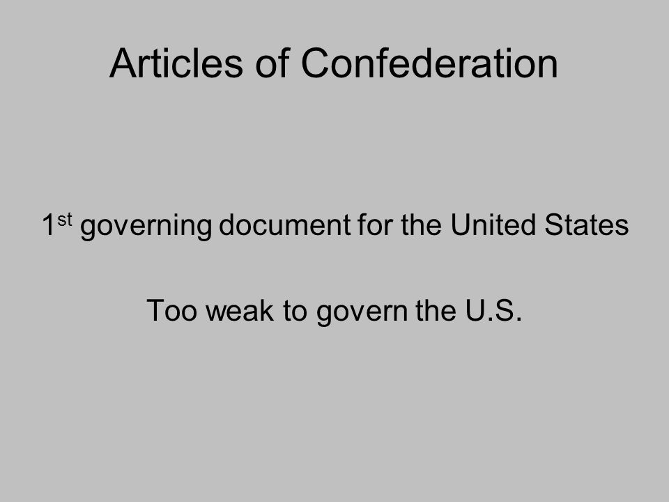 Articles of Confederation 1 st governing document for the United States Too weak to govern the U.S.