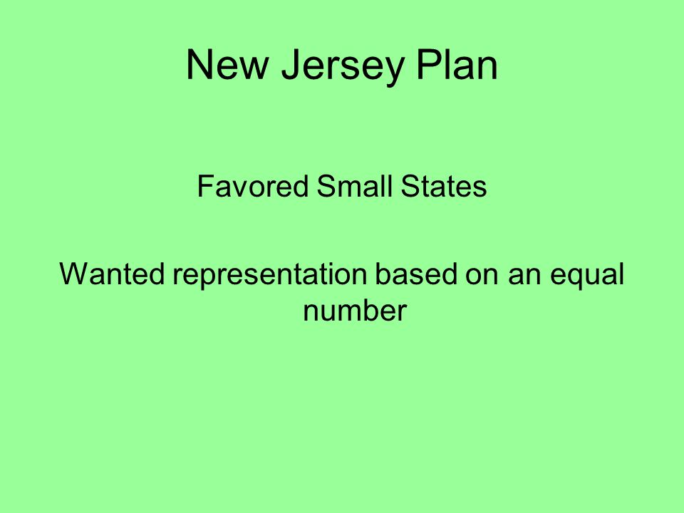 New Jersey Plan Favored Small States Wanted representation based on an equal number
