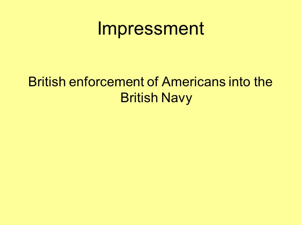 Impressment British enforcement of Americans into the British Navy