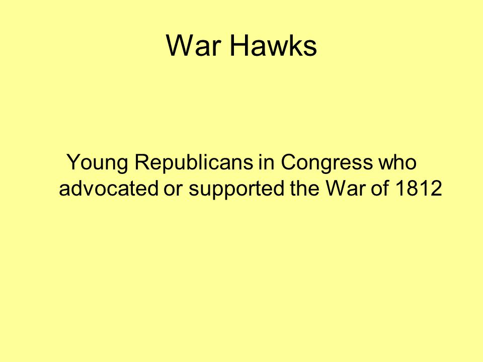 War Hawks Young Republicans in Congress who advocated or supported the War of 1812