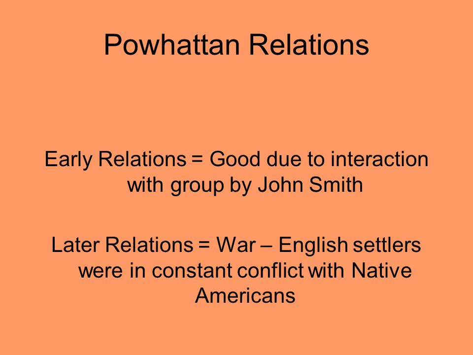 Powhattan Relations Early Relations = Good due to interaction with group by John Smith Later Relations = War – English settlers were in constant confl
