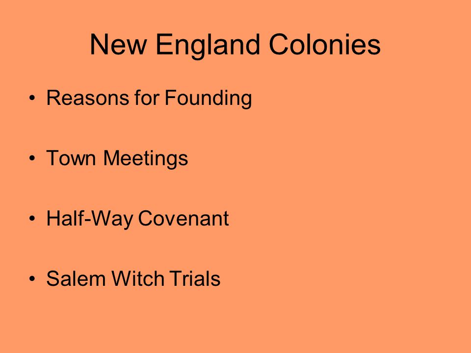 New England Colonies Reasons for Founding Town Meetings Half-Way Covenant Salem Witch Trials
