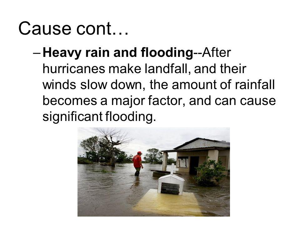 Cause cont… –Heavy rain and flooding--After hurricanes make landfall, and their winds slow down, the amount of rainfall becomes a major factor, and ca