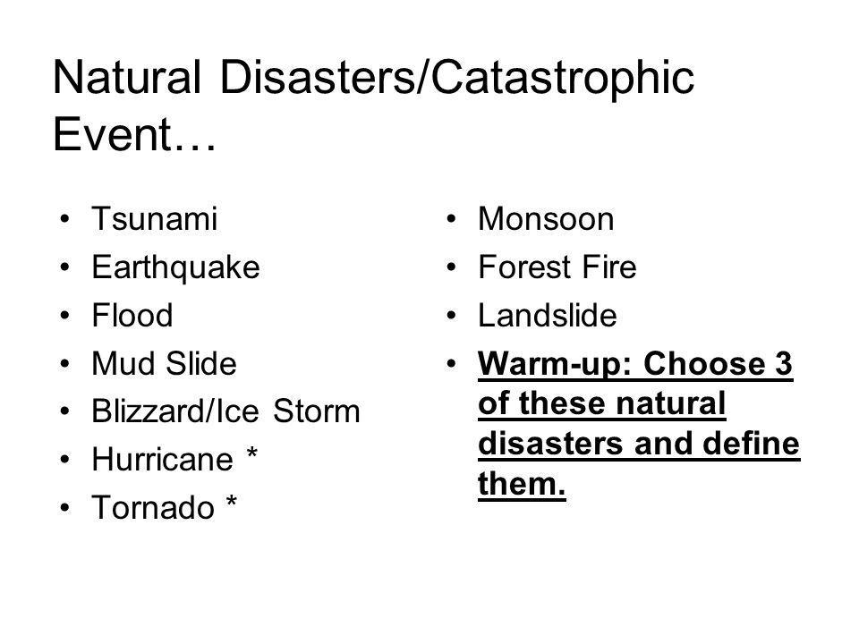 Natural Disasters/Catastrophic Event… Tsunami Earthquake Flood Mud Slide Blizzard/Ice Storm Hurricane * Tornado * Monsoon Forest Fire Landslide Warm-u