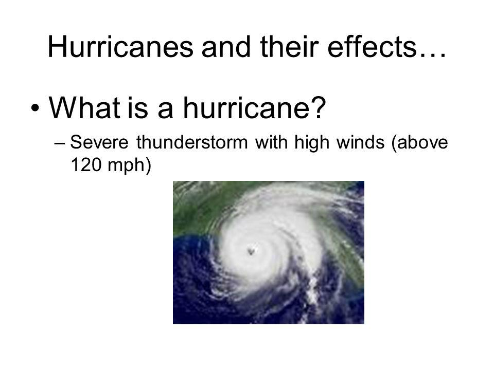 Hurricanes and their effects… What is a hurricane? –Severe thunderstorm with high winds (above 120 mph)