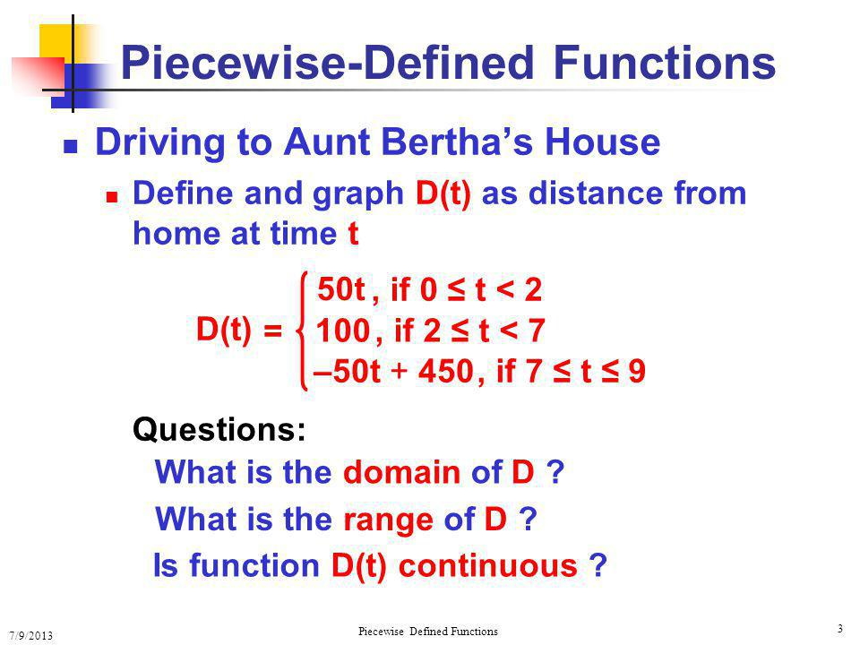 7/9/2013 Piecewise Defined Functions 3 Piecewise-Defined Functions Driving to Aunt Berthas House Define and graph D(t) as distance from home at time t D(t) = 50t, if 0 t < 2 100, if 2 t < 7 –50t + 450, if 7 t 9 Questions: What is the domain of D .