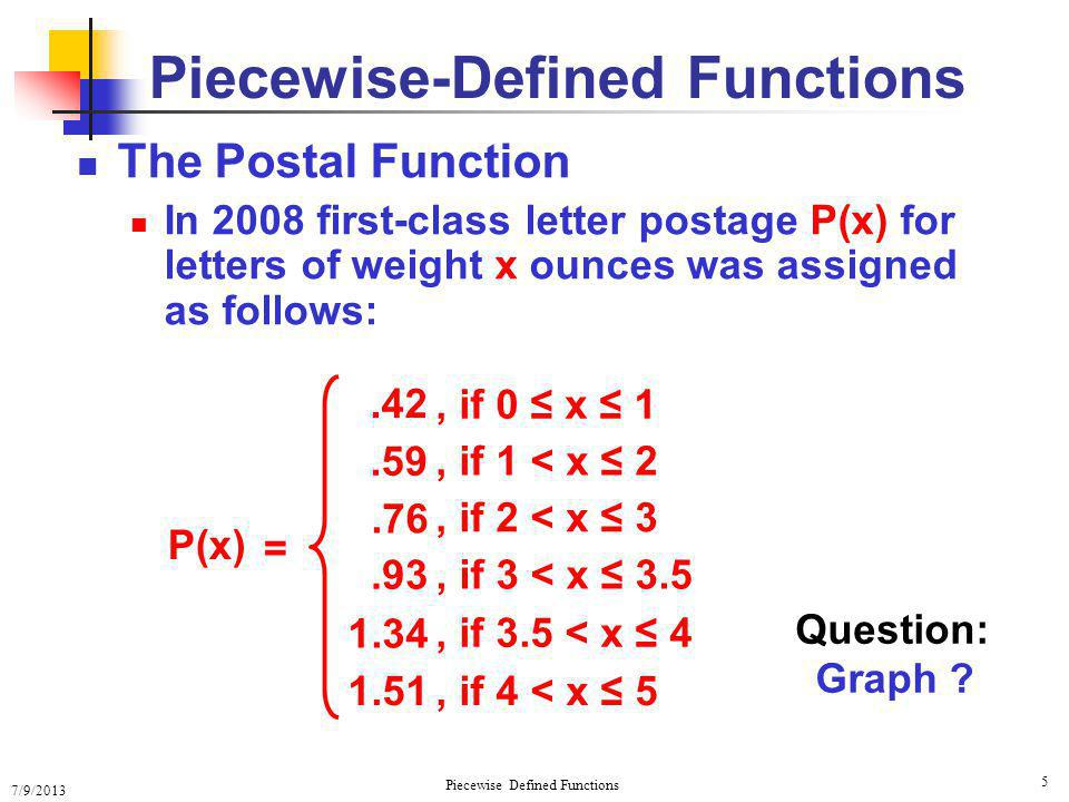 7/9/2013 Piecewise Defined Functions 5 Piecewise-Defined Functions The Postal Function In 2008 first-class letter postage P(x) for letters of weight x ounces was assigned as follows: P(x) =.42.59.76.93 1.34, if 0 x 1, if 1 < x 2, if 2 < x 3, if 3 < x 3.5, if 3.5 < x 4 1.51, if 4 < x 5 Question: Graph ?