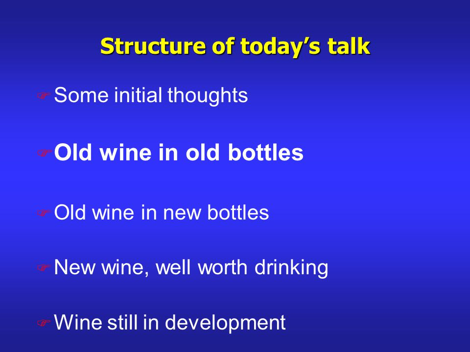 Structure of todays talk F Some initial thoughts F Old wine in old bottles F Old wine in new bottles F New wine, well worth drinking F Wine still in development