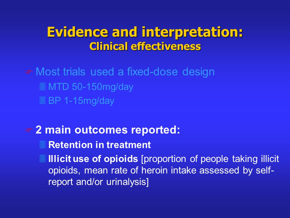 Evidence and interpretation: Clinical effectiveness F Most trials used a fixed-dose design 3MTD 50-150mg/day 3BP 1-15mg/day F 2 main outcomes reported: 3Retention in treatment 3Illicit use of opioids [proportion of people taking illicit opioids, mean rate of heroin intake assessed by self- report and/or urinalysis]