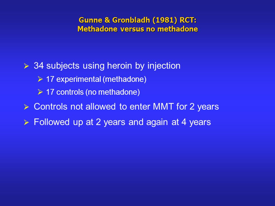 Gunne & Gronbladh (1981) RCT: Methadone versus no methadone 34 subjects using heroin by injection 17 experimental (methadone) 17 controls (no methadone) Controls not allowed to enter MMT for 2 years Followed up at 2 years and again at 4 years