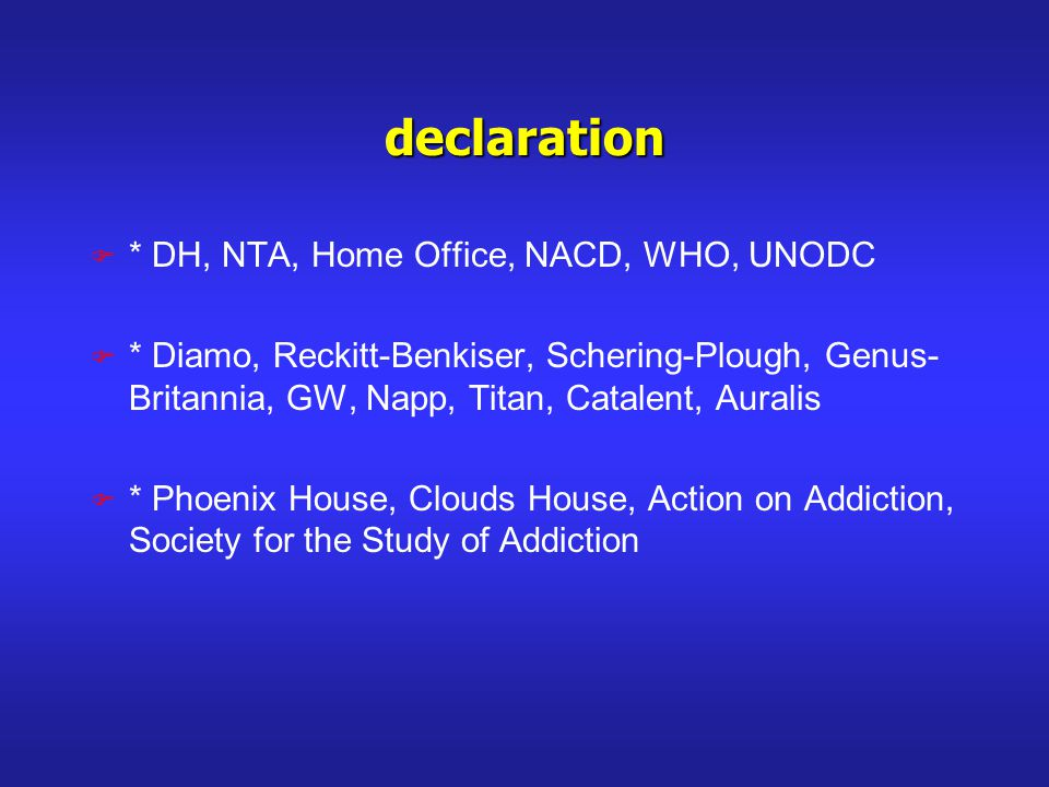 declaration F * DH, NTA, Home Office, NACD, WHO, UNODC F * Diamo, Reckitt-Benkiser, Schering-Plough, Genus- Britannia, GW, Napp, Titan, Catalent, Auralis F * Phoenix House, Clouds House, Action on Addiction, Society for the Study of Addiction